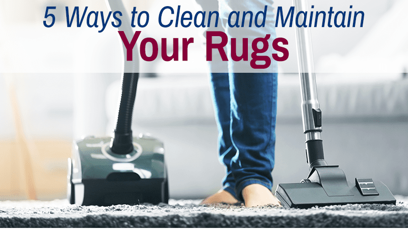 5 Ways to Clean and Maintain Your Rugs